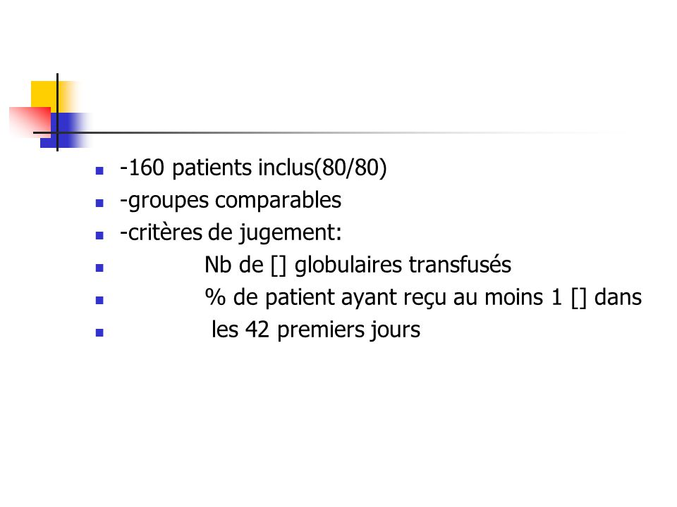 -160 patients inclus(80/80) -groupes comparables. -critères de jugement: Nb de [] globulaires transfusés.